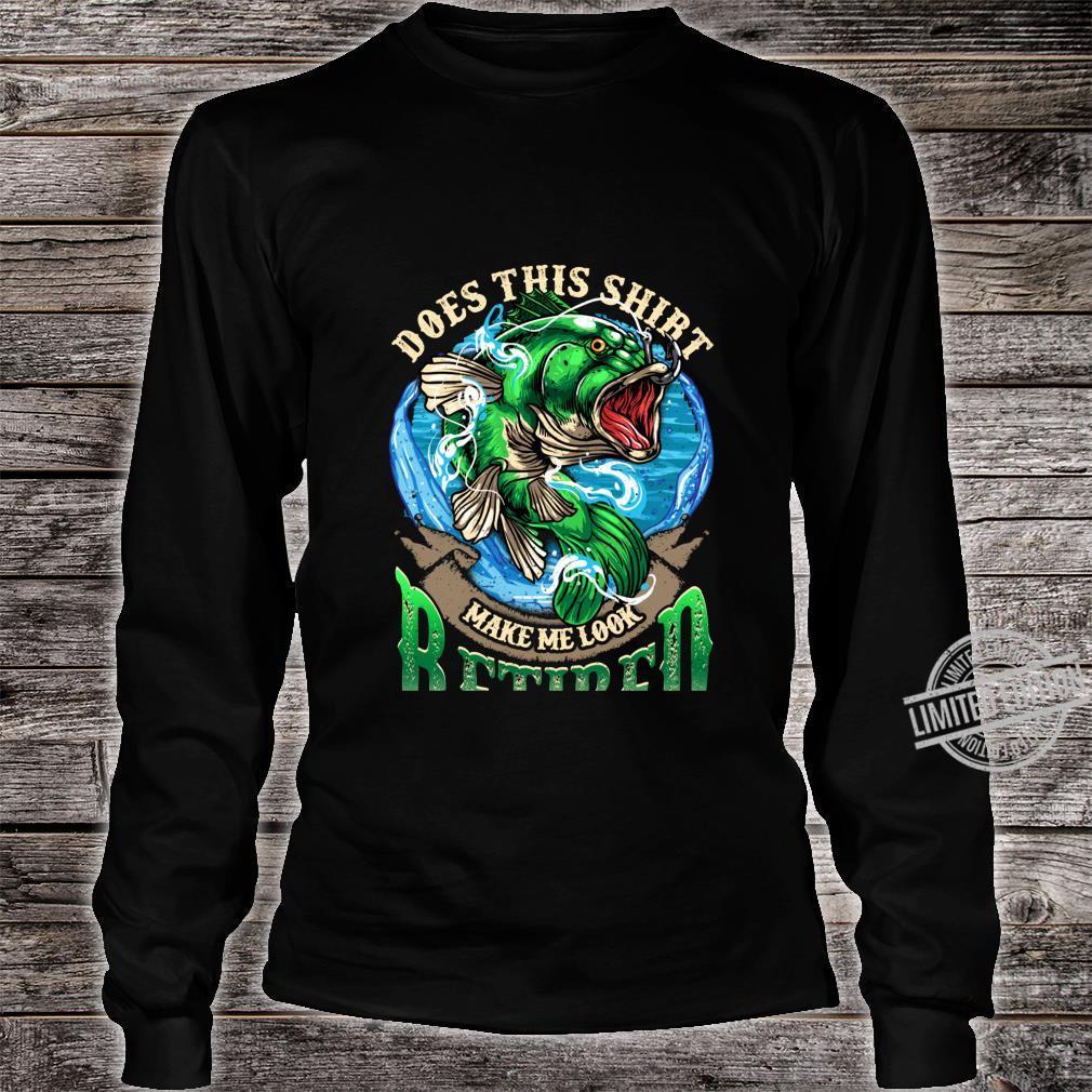 Bass Fishing Does This Shirt Make Me Look Retired Fisherman Shirt long sleeved