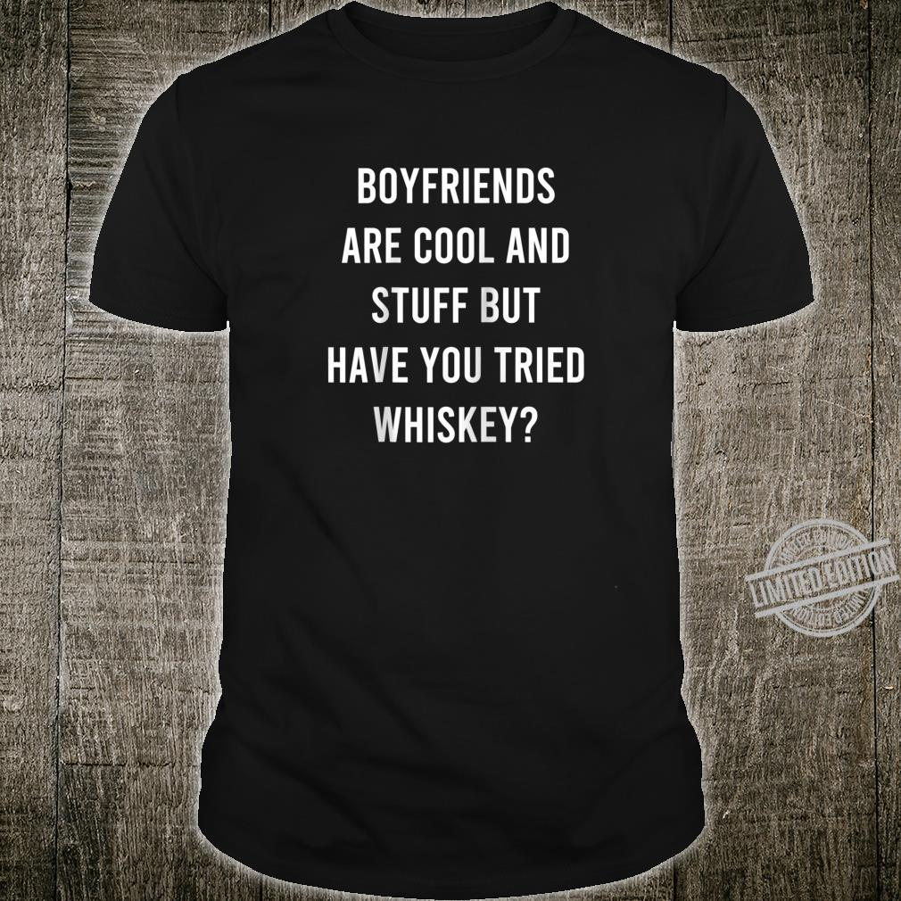 Boyfriends Are Cool And Stuff But Have You Tried Whiskey Shirt