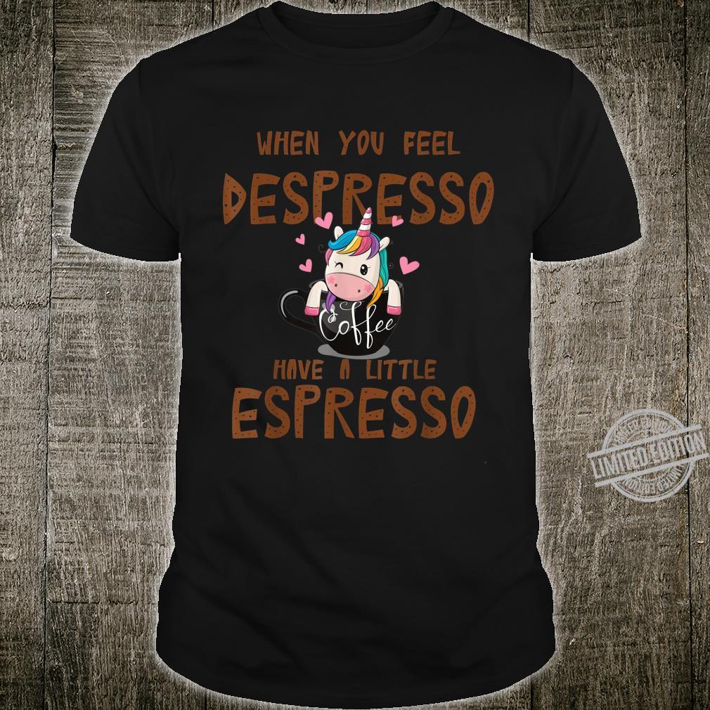 When you feel Despresso have a little espresso unicorn Shirt