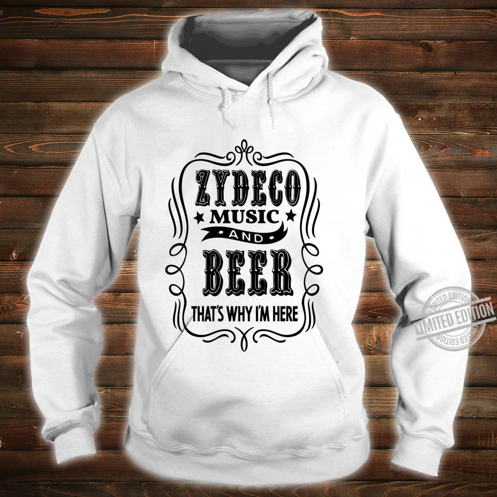 Zydeco Music and Beer..That's Why I'm Here Shirt hoodie