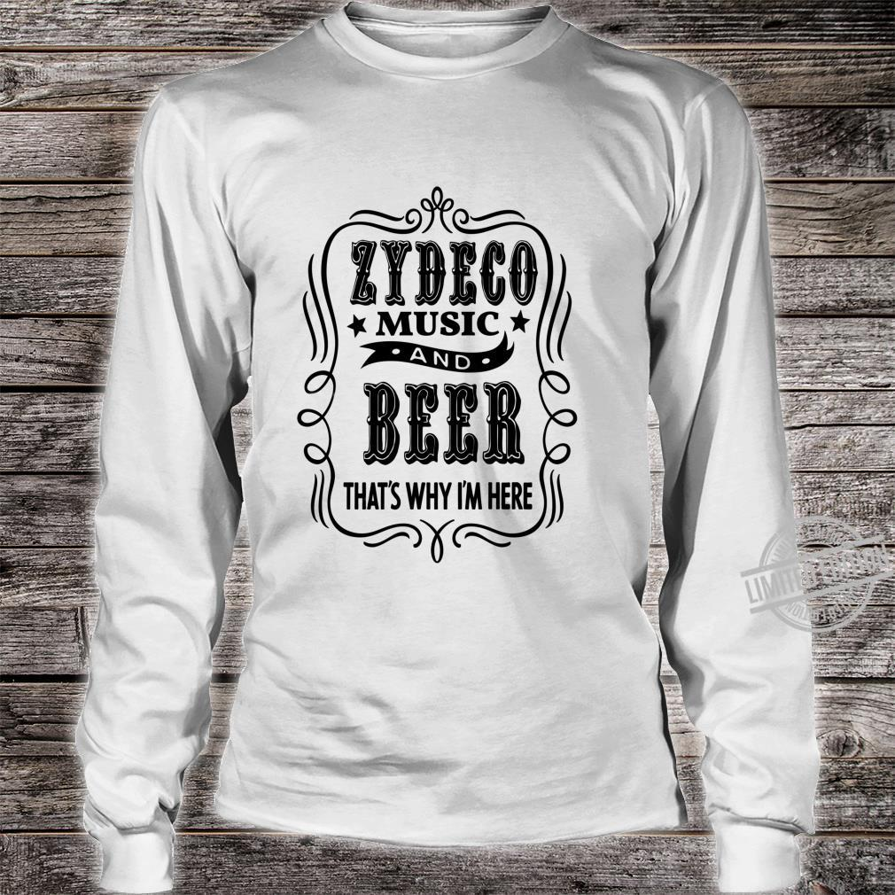 Zydeco Music and Beer..That's Why I'm Here Shirt long sleeved