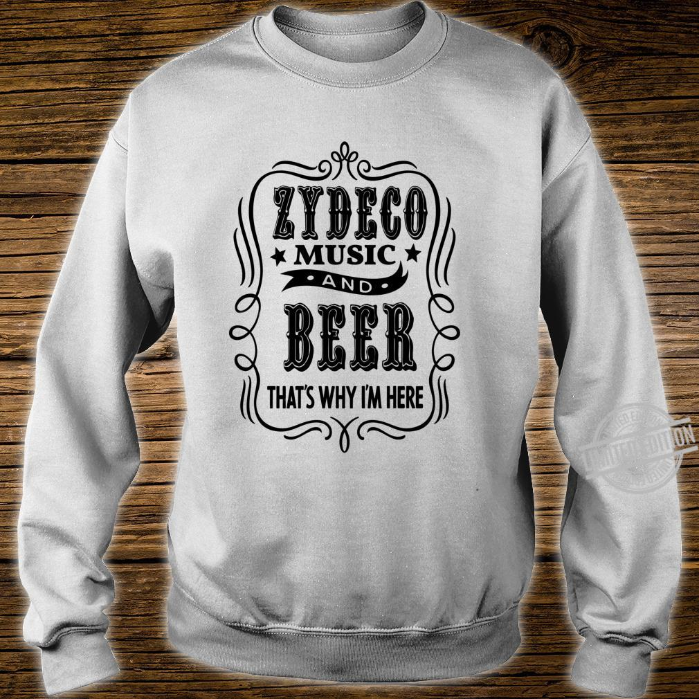 Zydeco Music and Beer..That's Why I'm Here Shirt sweater